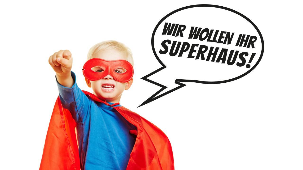 Wir wollen Ihr Superhaus!